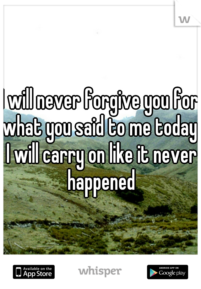 I will never forgive you for what you said to me today. I will carry on like it never happened