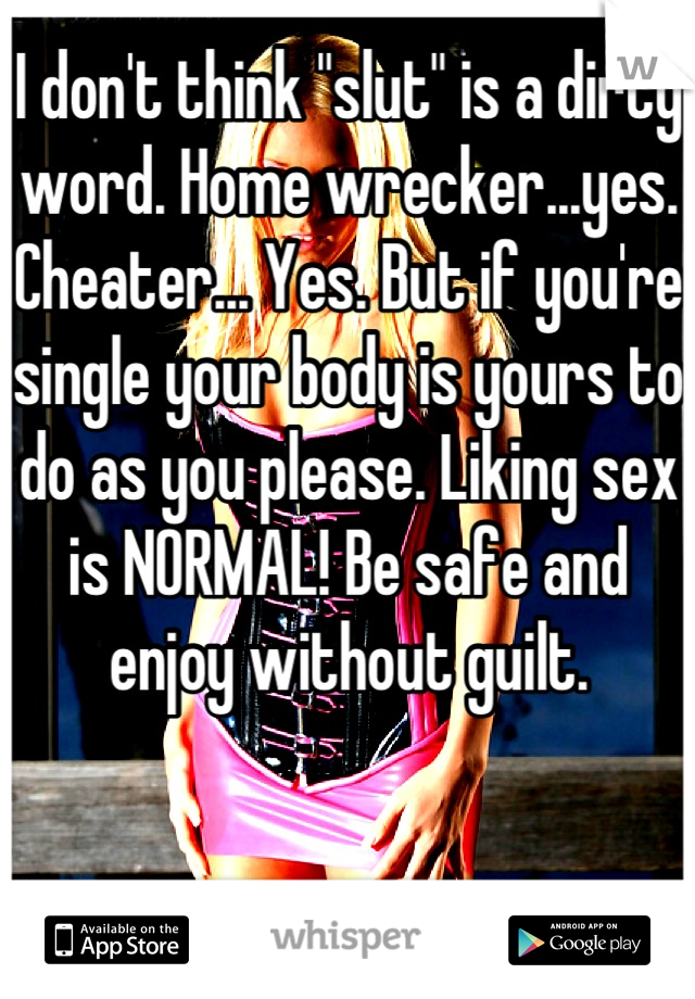 "I don't think ""slut"" is a dirty word. Home wrecker...yes. Cheater... Yes. But if you're single your body is yours to do as you please. Liking sex is NORMAL! Be safe and enjoy without guilt."