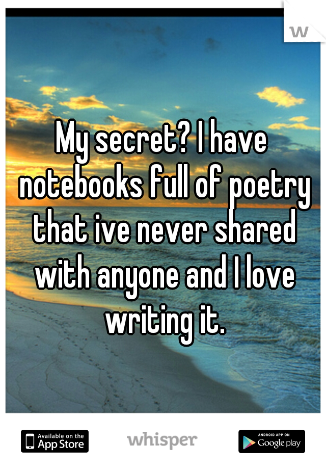 My secret? I have notebooks full of poetry that ive never shared with anyone and I love writing it.