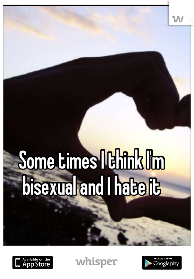 Some times I think I'm bisexual and I hate it