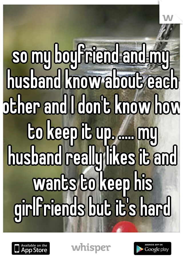 so my boyfriend and my husband know about each other and I don't know how to keep it up. ..... my husband really likes it and wants to keep his girlfriends but it's hard