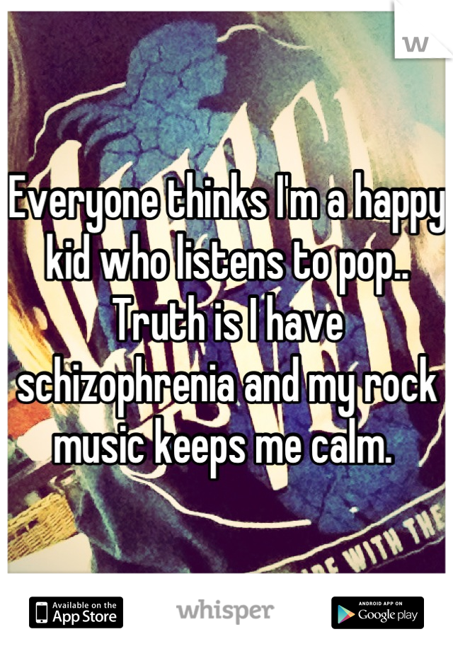 Everyone thinks I'm a happy kid who listens to pop.. Truth is I have schizophrenia and my rock music keeps me calm.