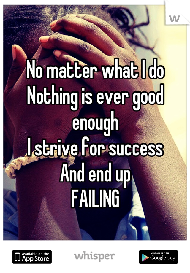No matter what I do  Nothing is ever good enough  I strive for success And end up FAILING
