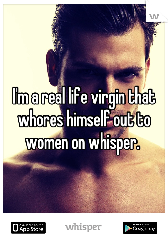 I'm a real life virgin that whores himself out to women on whisper.