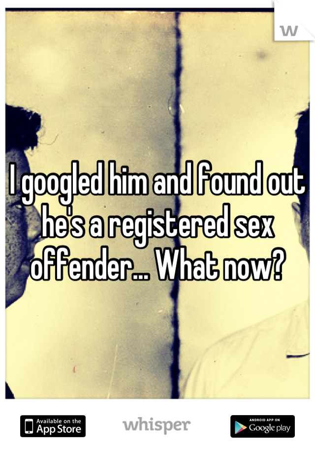 I googled him and found out he's a registered sex offender... What now?