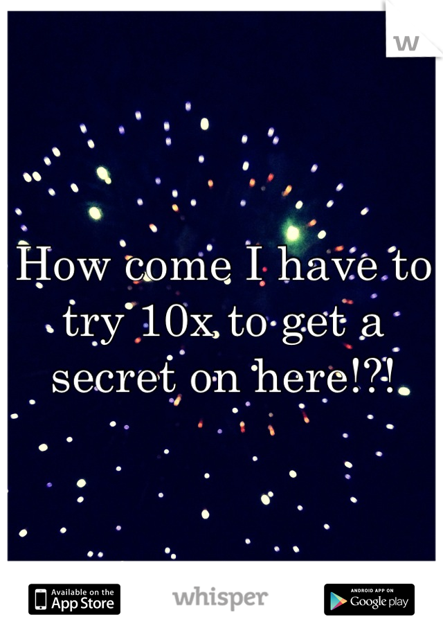 How come I have to try 10x to get a secret on here!?!
