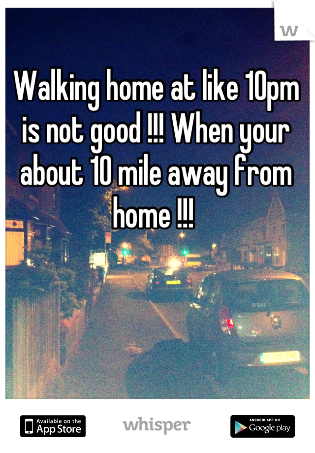 Walking home at like 10pm is not good !!! When your about 10 mile away from home !!!