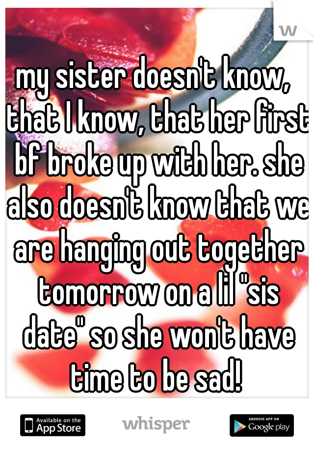 """my sister doesn't know,  that I know, that her first bf broke up with her. she also doesn't know that we are hanging out together tomorrow on a lil """"sis date"""" so she won't have time to be sad!"""