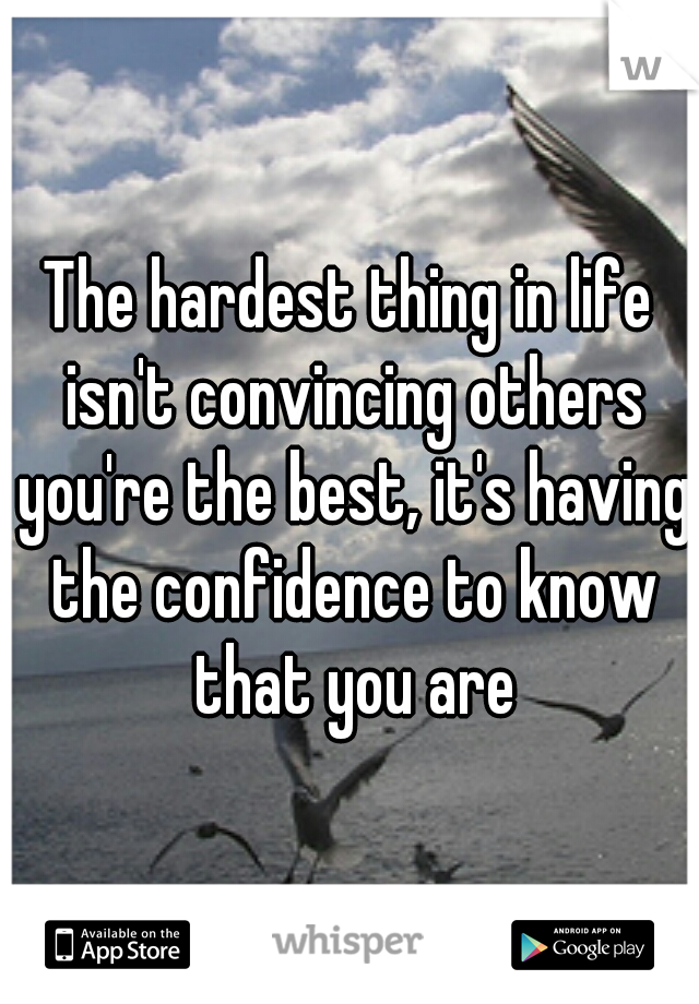 The hardest thing in life isn't convincing others you're the best, it's having the confidence to know that you are