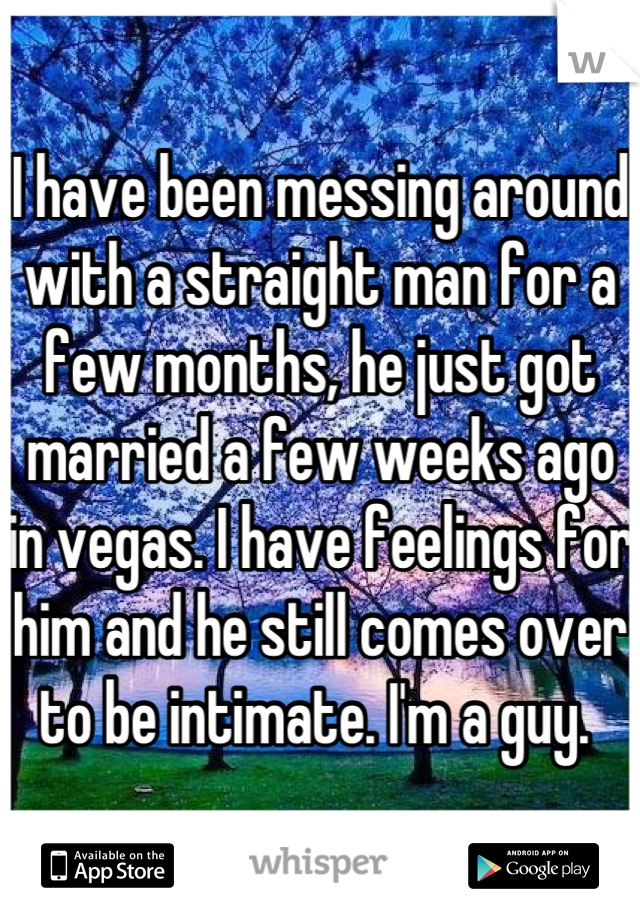 I have been messing around with a straight man for a few months, he just got married a few weeks ago in vegas. I have feelings for him and he still comes over to be intimate. I'm a guy.