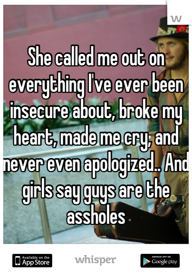 She called me out on everything I've ever been insecure about, broke my heart, made me cry, and never even apologized.. And girls say guys are the assholes