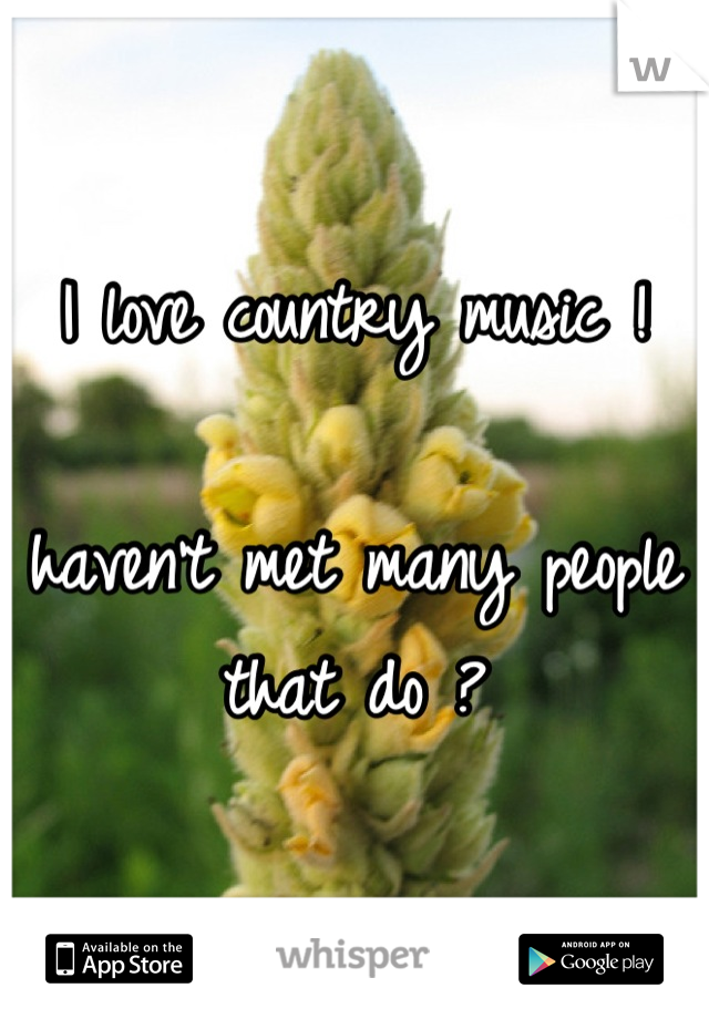 I love country music !   haven't met many people that do ?