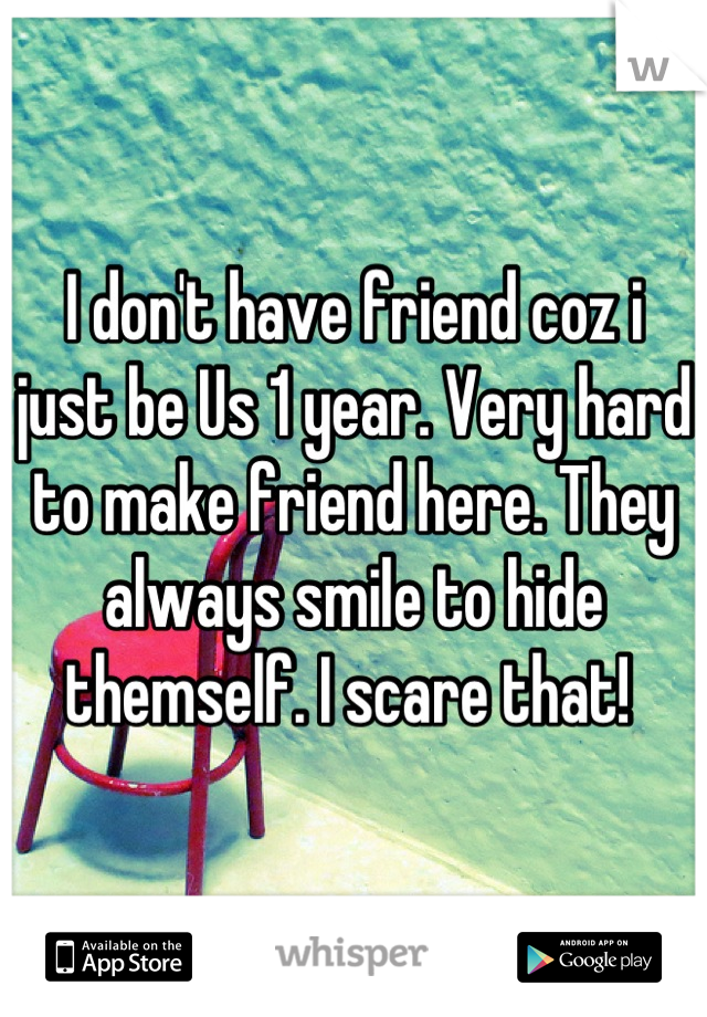I don't have friend coz i just be Us 1 year. Very hard to make friend here. They always smile to hide themself. I scare that!