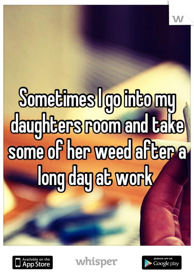 Sometimes I go into my daughters room and take some of her weed after a long day at work