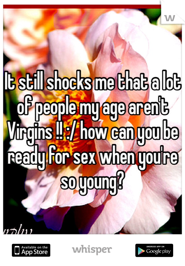 It still shocks me that a lot of people my age aren't Virgins !! :/ how can you be ready for sex when you're so young?