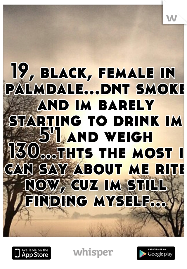 19, black, female in palmdale...dnt smoke and im barely starting to drink im 5'1 and weigh 130...thts the most i can say about me rite now, cuz im still finding myself...