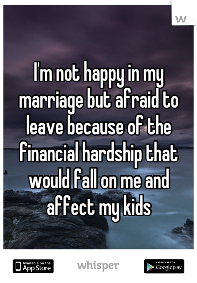 I'm not happy in my marriage but afraid to leave because of the financial hardship that would fall on me and affect my kids