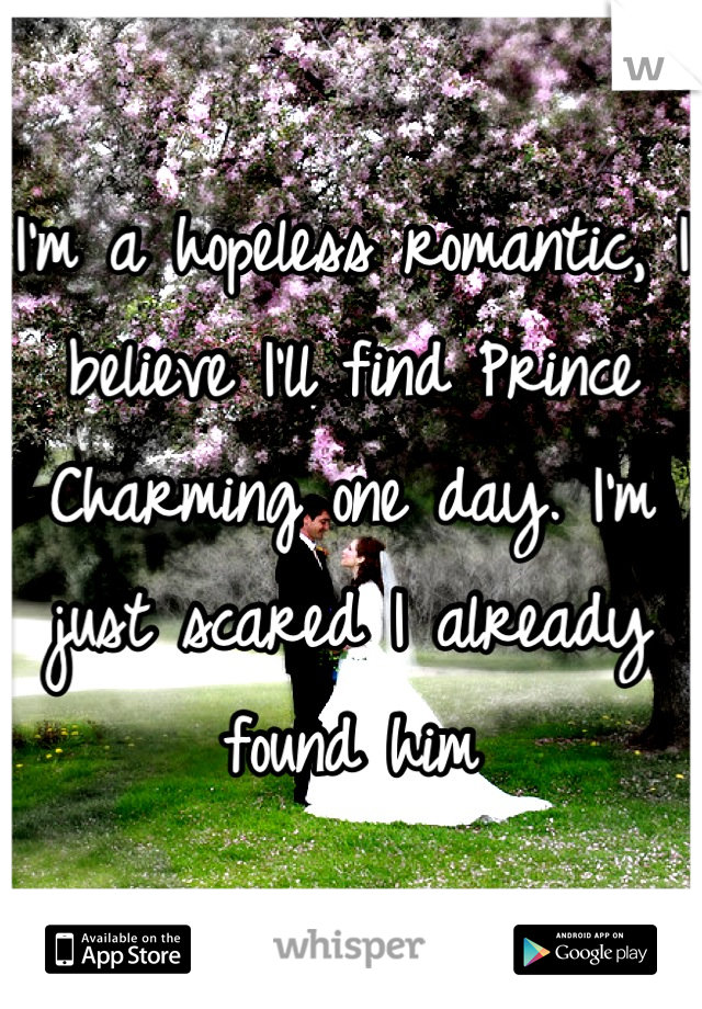 I'm a hopeless romantic, I believe I'll find Prince Charming one day. I'm just scared I already found him