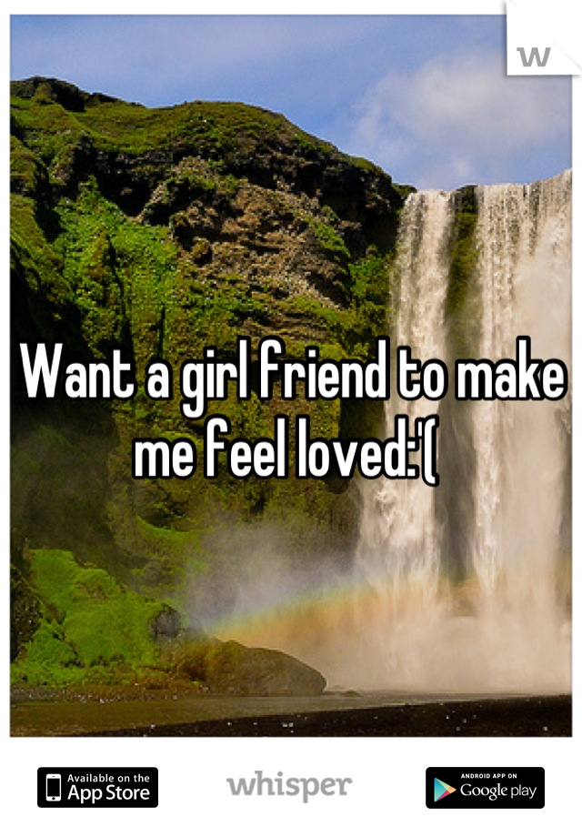 Want a girl friend to make me feel loved:'(