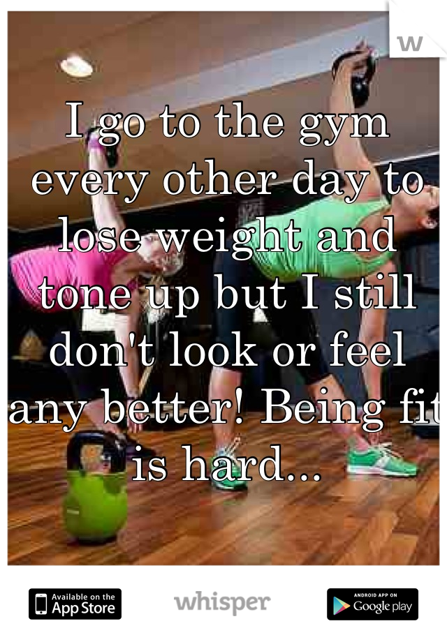 I go to the gym every other day to lose weight and tone up but I still don't look or feel any better! Being fit is hard...