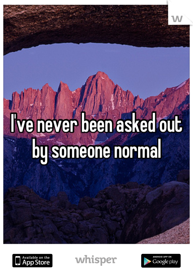 I've never been asked out by someone normal