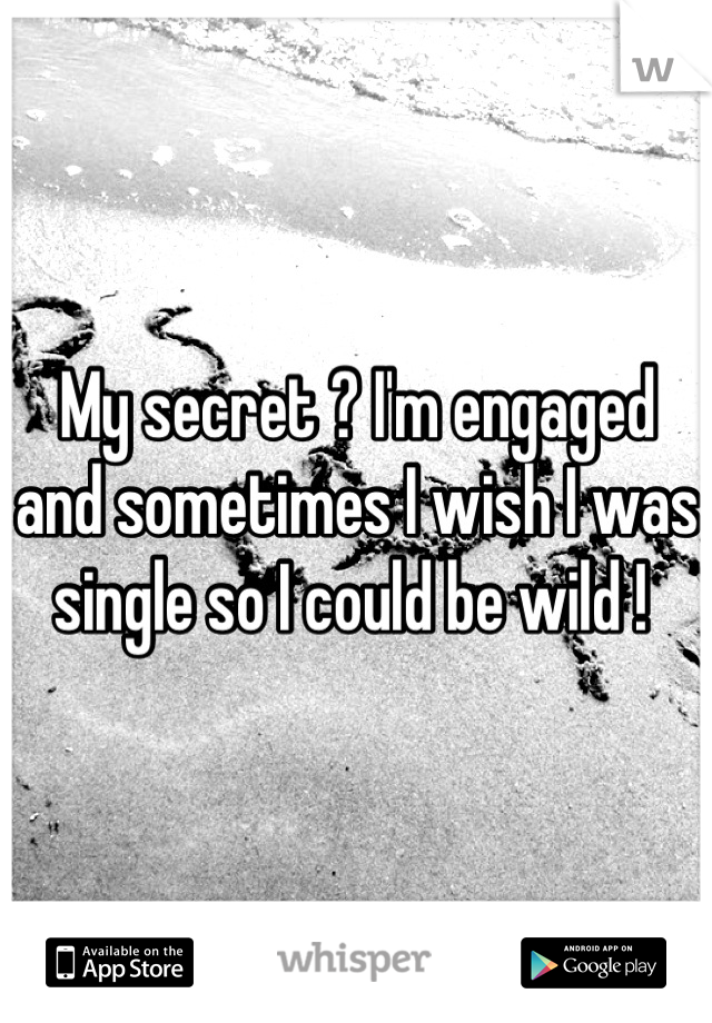 My secret ? I'm engaged and sometimes I wish I was single so I could be wild !