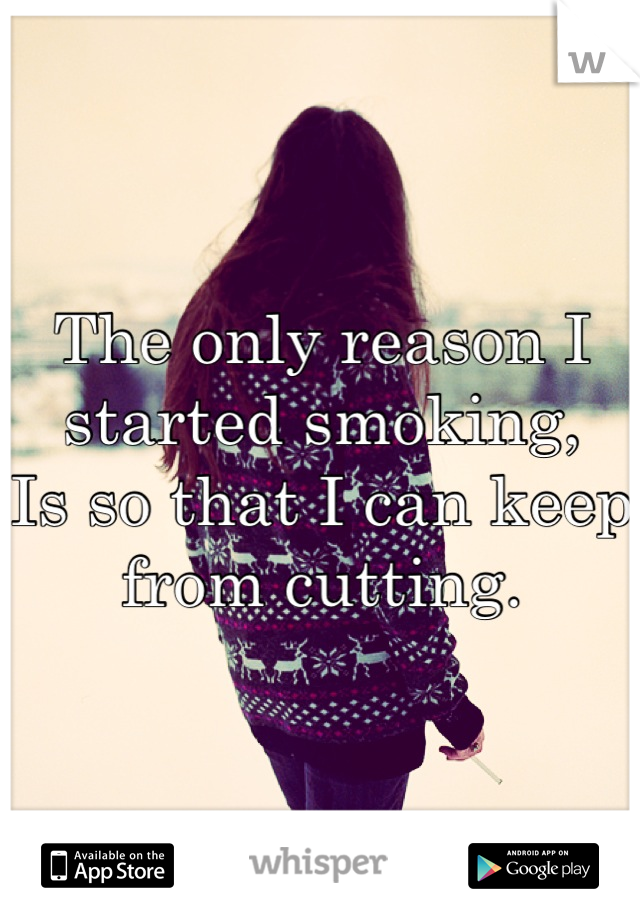 The only reason I started smoking, Is so that I can keep from cutting.