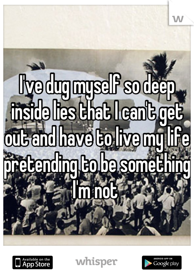 I've dug myself so deep inside lies that I can't get out and have to live my life pretending to be something I'm not