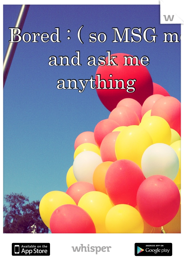Bored : ( so MSG me and ask me anything