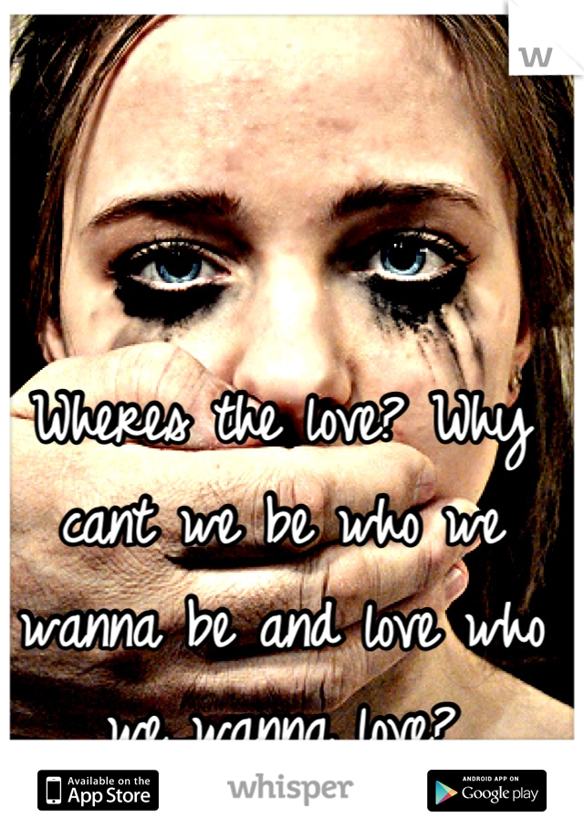Wheres the love? Why cant we be who we wanna be and love who we wanna love?