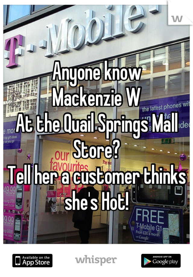 Anyone know Mackenzie W At the Quail Springs Mall Store? Tell her a customer thinks she's Hot!