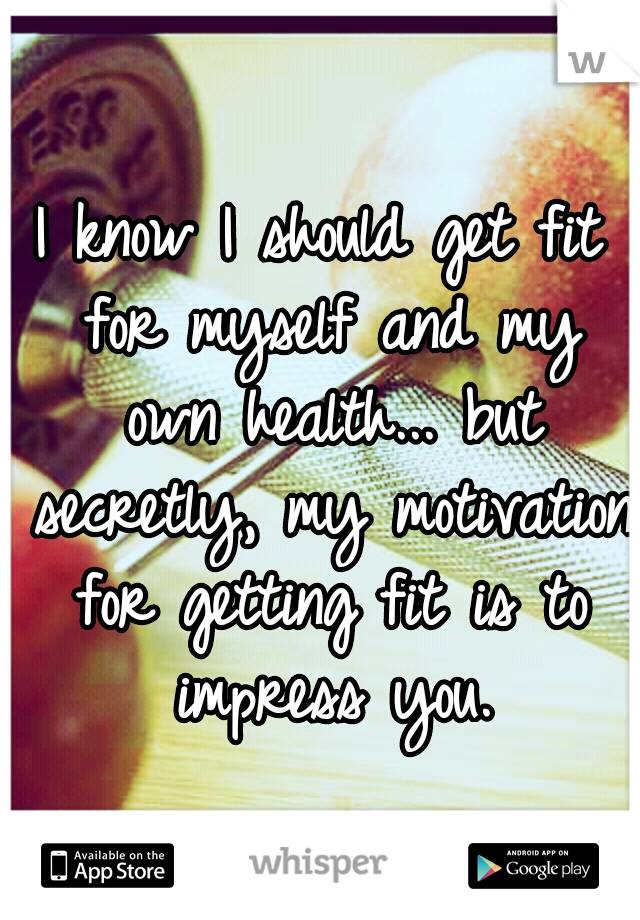 I know I should get fit for myself and my own health... but secretly, my motivation for getting fit is to impress you.