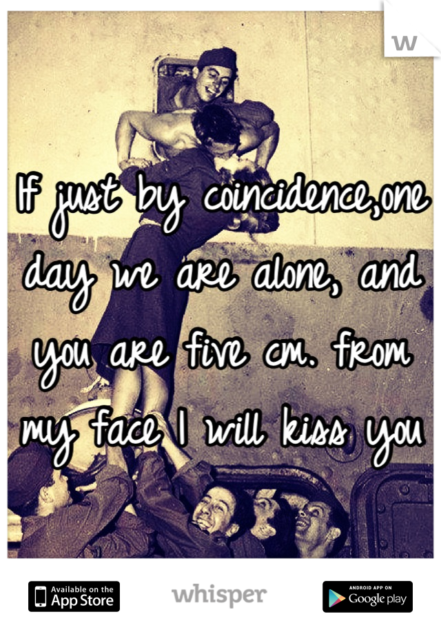 If just by coincidence,one day we are alone, and you are five cm. from my face I will kiss you