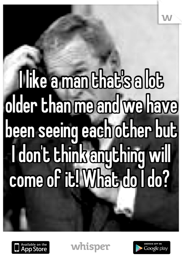 I like a man that's a lot older than me and we have been seeing each other but I don't think anything will come of it! What do I do?
