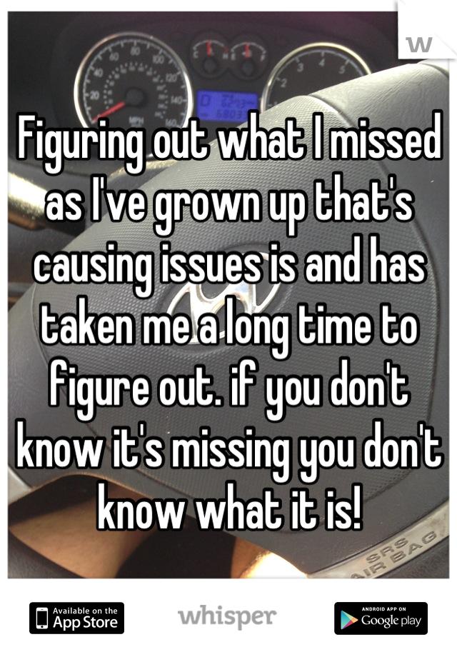 Figuring out what I missed as I've grown up that's causing issues is and has taken me a long time to figure out. if you don't know it's missing you don't know what it is!