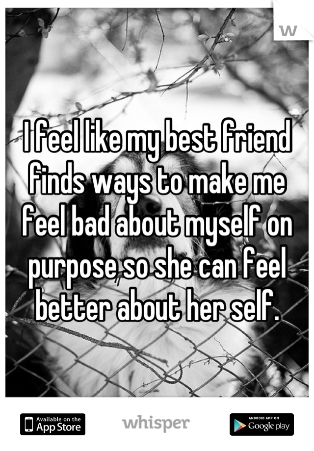 I feel like my best friend finds ways to make me feel bad about myself on purpose so she can feel better about her self.