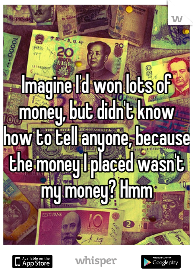 Imagine I'd won lots of money, but didn't know how to tell anyone, because the money I placed wasn't my money? Hmm