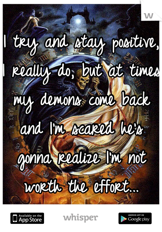 I try and stay positive, I really do, but at times my demons come back and I'm scared he's gonna realize I'm not worth the effort...