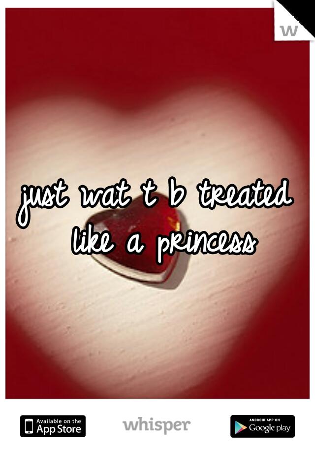 just wat t b treated like a princess