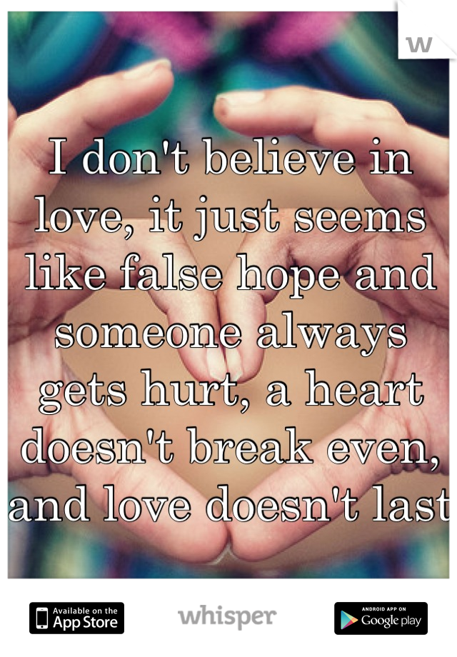 I don't believe in love, it just seems like false hope and someone always gets hurt, a heart doesn't break even, and love doesn't last