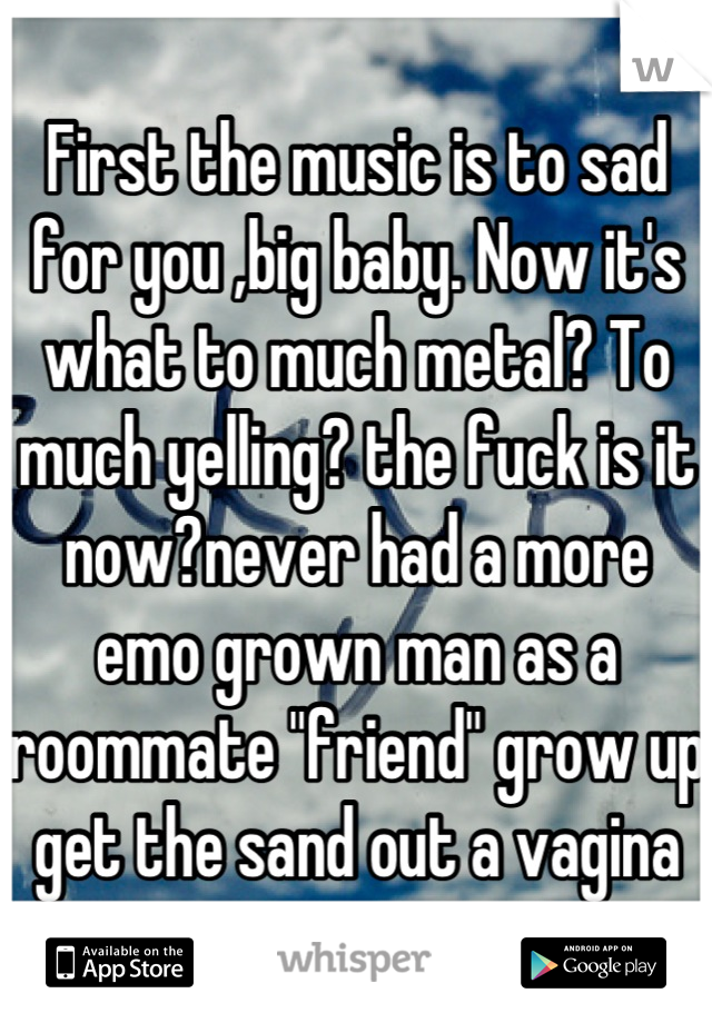 "First the music is to sad for you ,big baby. Now it's what to much metal? To much yelling? the fuck is it now?never had a more emo grown man as a roommate ""friend"" grow up get the sand out a vagina"