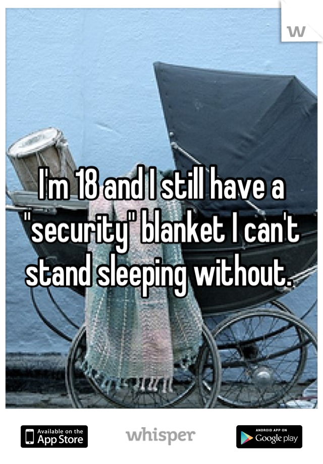 "I'm 18 and I still have a ""security"" blanket I can't stand sleeping without."