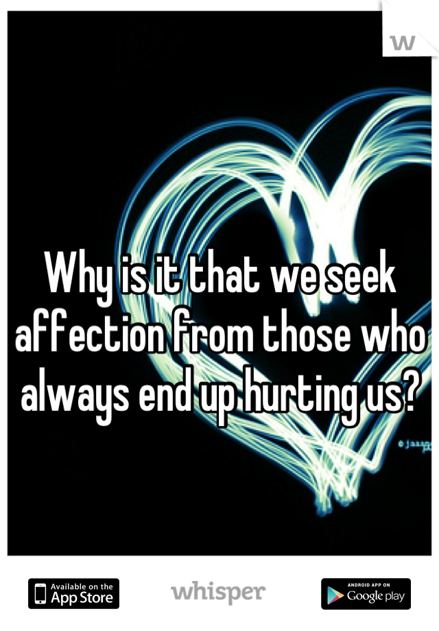 Why is it that we seek affection from those who always end up hurting us?