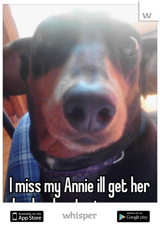 I miss my Annie ill get her back when I get my own place though