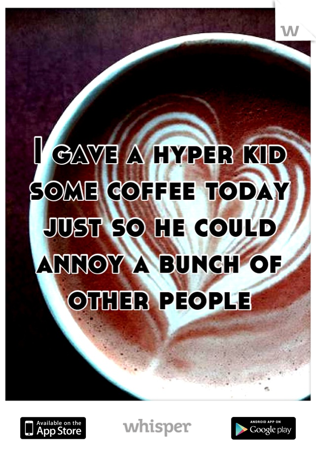 I gave a hyper kid some coffee today just so he could annoy a bunch of other people