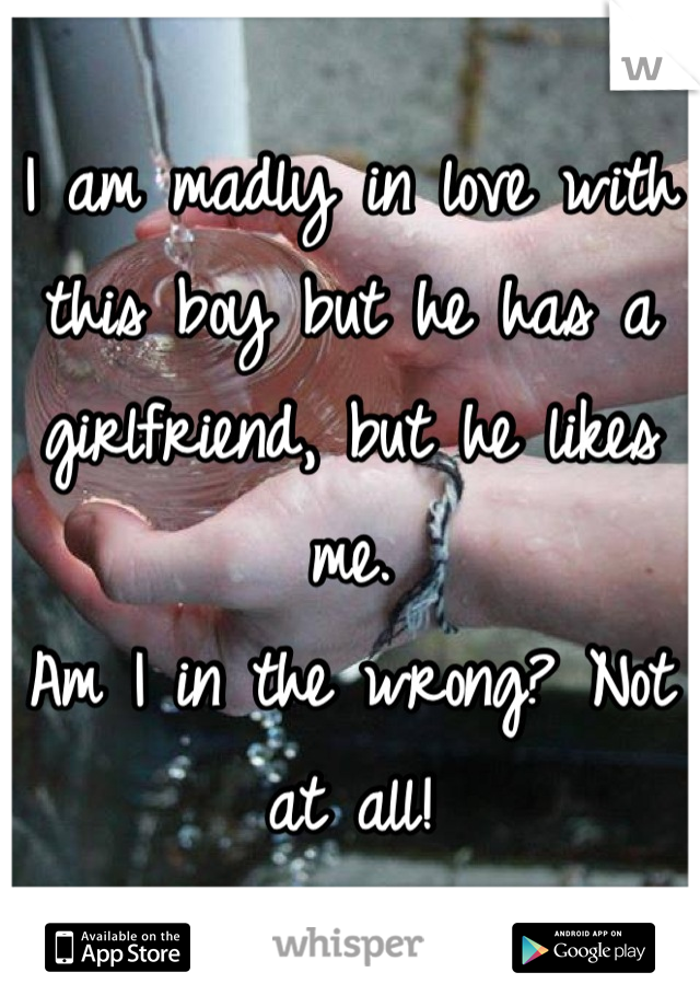 I am madly in love with this boy but he has a girlfriend, but he likes me.  Am I in the wrong? Not at all!