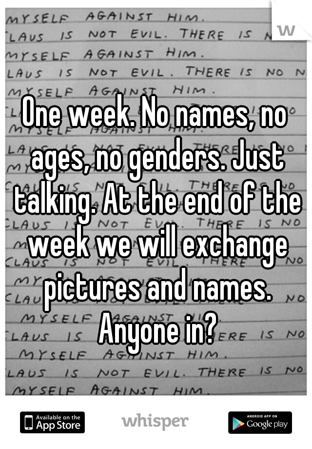 One week. No names, no ages, no genders. Just talking. At the end of the week we will exchange pictures and names. Anyone in?