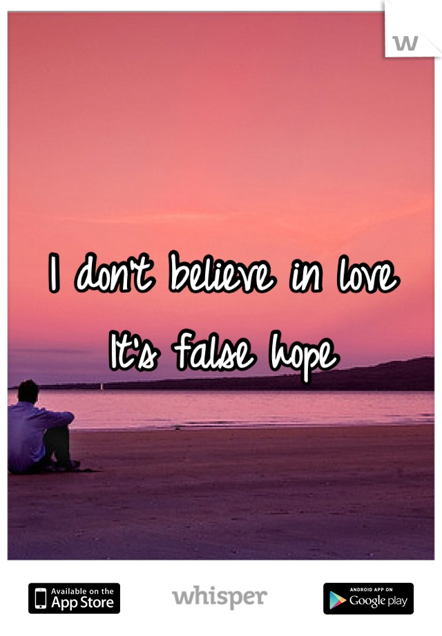 I don't believe in love It's false hope