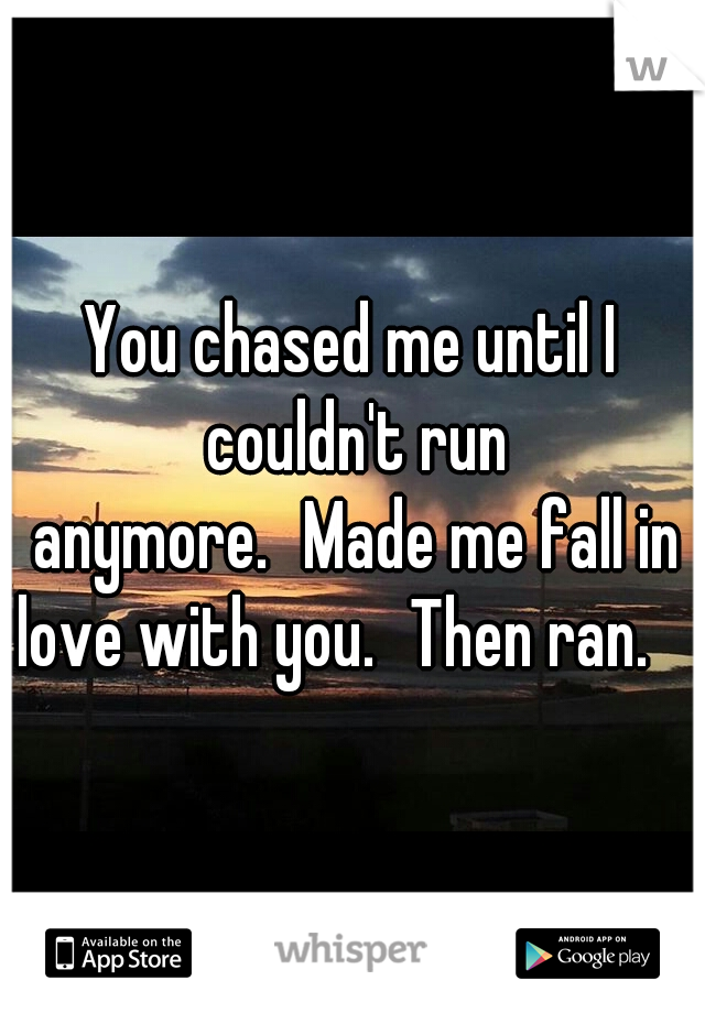 You chased me until I couldn't run anymore. Made me fall in love with you. Then ran.