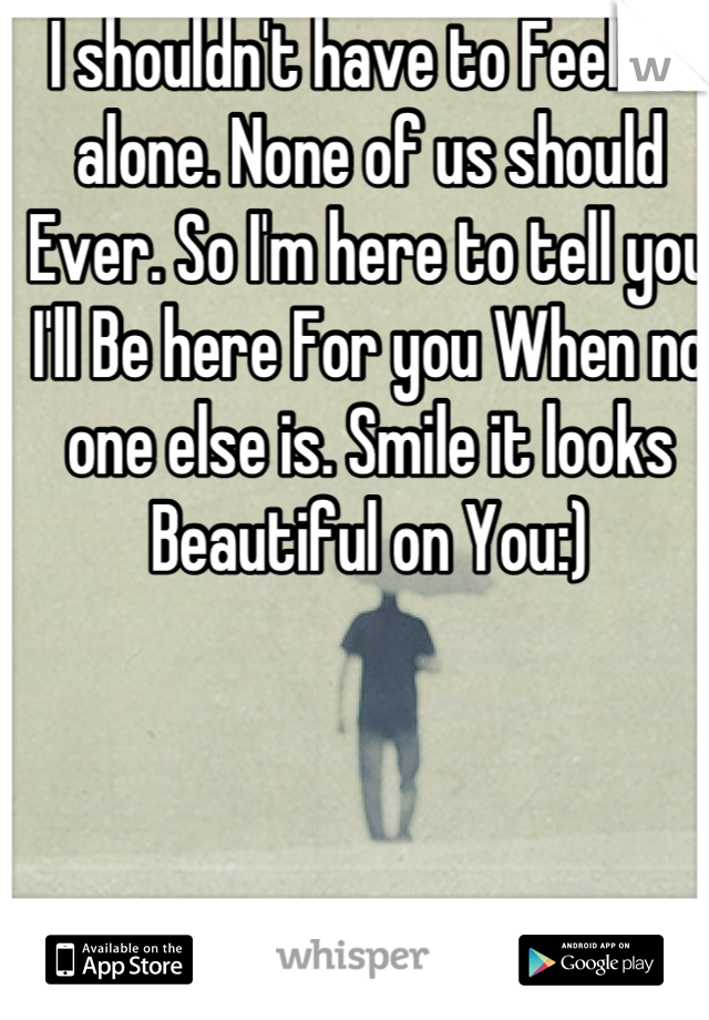I shouldn't have to Feel so alone. None of us should Ever. So I'm here to tell you I'll Be here For you When no one else is. Smile it looks Beautiful on You:)